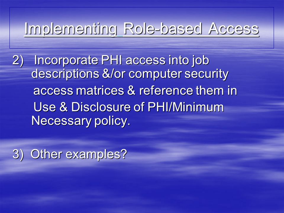 Implementing Role-based Access 2) Incorporate PHI access into job descriptions &/or computer security access matrices & reference them in access matrices & reference them in Use & Disclosure of PHI/Minimum Necessary policy.
