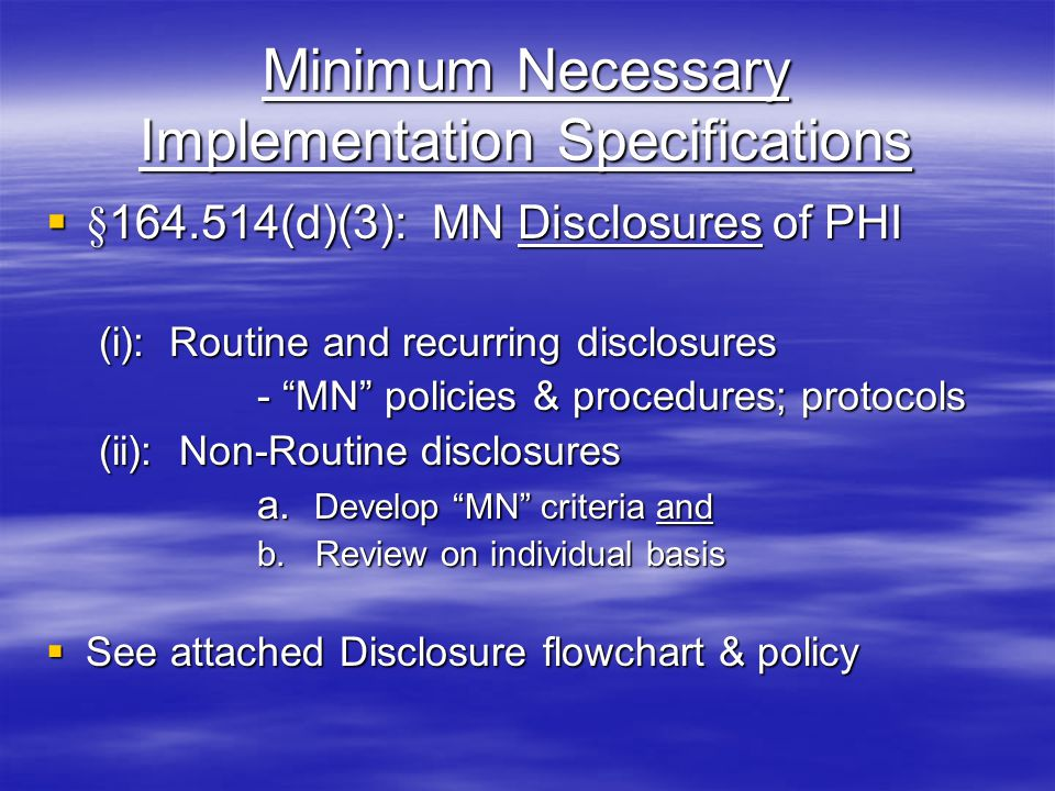 Minimum Necessary Implementation Specifications  §164.514(d)(3): MN Disclosures of PHI (i): Routine and recurring disclosures - MN policies & procedures; protocols (ii): Non-Routine disclosures a.