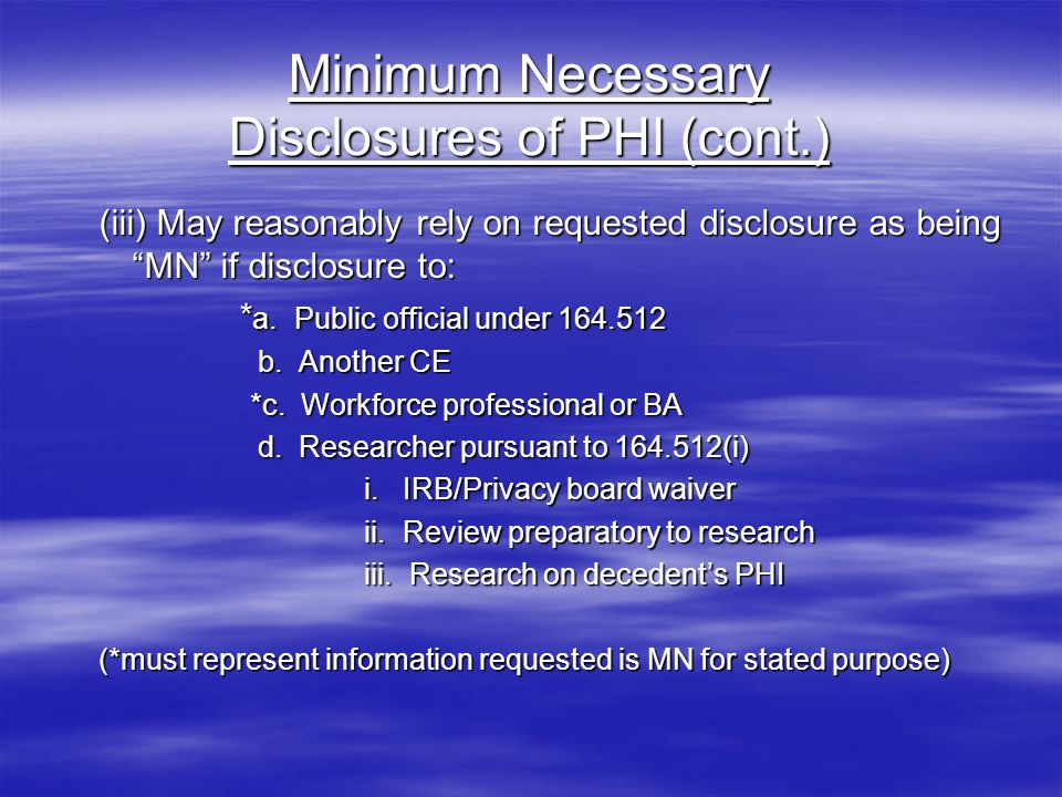 Minimum Necessary Disclosures of PHI (cont.) (iii) May reasonably rely on requested disclosure as being MN if disclosure to: * a.
