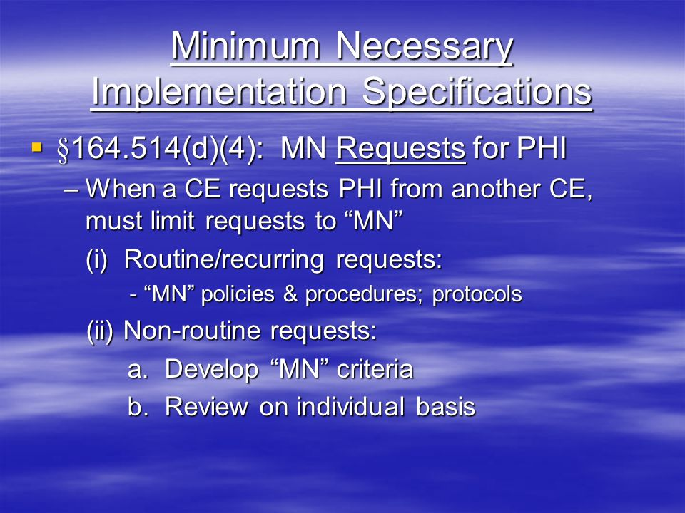 Minimum Necessary Implementation Specifications  §164.514(d)(4): MN Requests for PHI –When a CE requests PHI from another CE, must limit requests to MN (i) Routine/recurring requests: - MN policies & procedures; protocols - MN policies & procedures; protocols (ii) Non-routine requests: (ii) Non-routine requests: a.