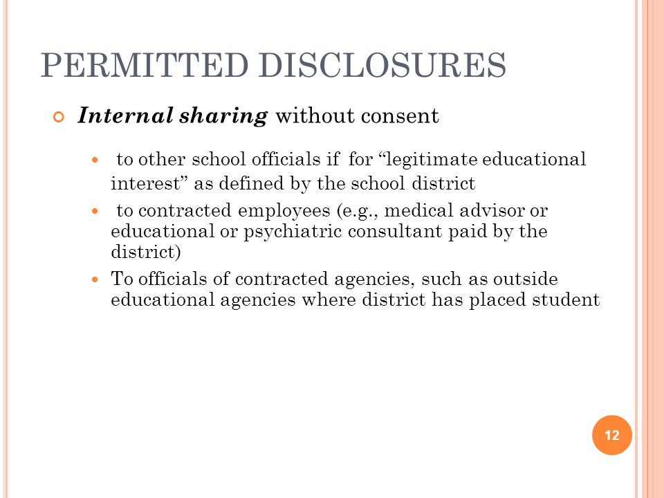PERMITTED DISCLOSURES Internal sharing without consent to other school officials if for legitimate educational interest as defined by the school district to contracted employees (e.g., medical advisor or educational or psychiatric consultant paid by the district) To officials of contracted agencies, such as outside educational agencies where district has placed student 12