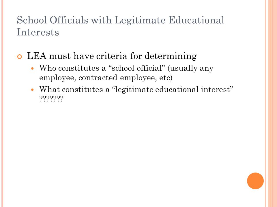 School Officials with Legitimate Educational Interests LEA must have criteria for determining Who constitutes a school official (usually any employee, contracted employee, etc) What constitutes a legitimate educational interest
