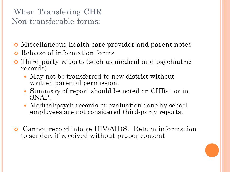 When Transfering CHR Non-transferable forms: Miscellaneous health care provider and parent notes Release of information forms Third-party reports (such as medical and psychiatric records) May not be transferred to new district without written parental permission.