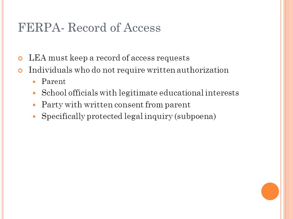FERPA- Record of Access LEA must keep a record of access requests Individuals who do not require written authorization Parent School officials with legitimate educational interests Party with written consent from parent Specifically protected legal inquiry (subpoena)