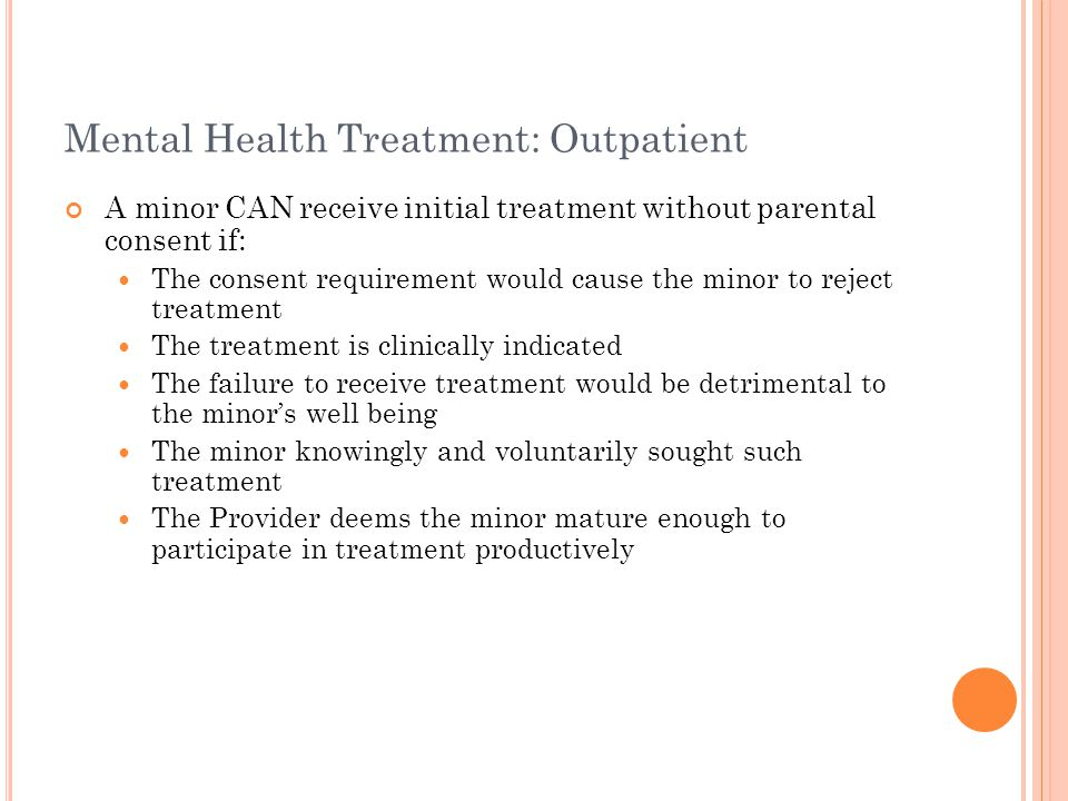 Mental Health Treatment: Outpatient A minor CAN receive initial treatment without parental consent if: The consent requirement would cause the minor to reject treatment The treatment is clinically indicated The failure to receive treatment would be detrimental to the minor's well being The minor knowingly and voluntarily sought such treatment The Provider deems the minor mature enough to participate in treatment productively