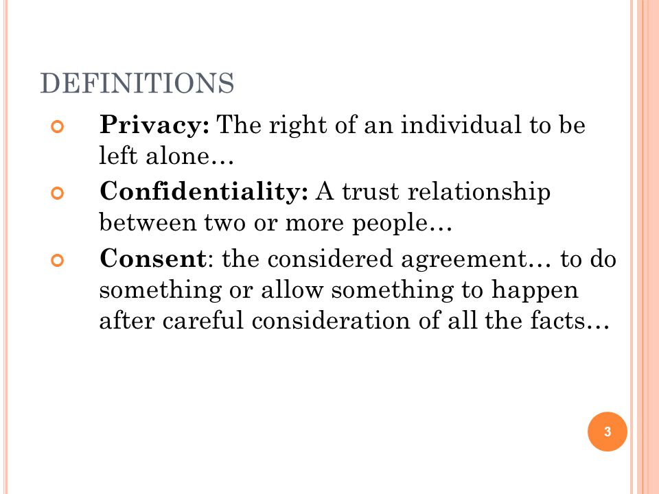 DEFINITIONS Privacy: The right of an individual to be left alone… Confidentiality: A trust relationship between two or more people… Consent : the considered agreement… to do something or allow something to happen after careful consideration of all the facts… 3
