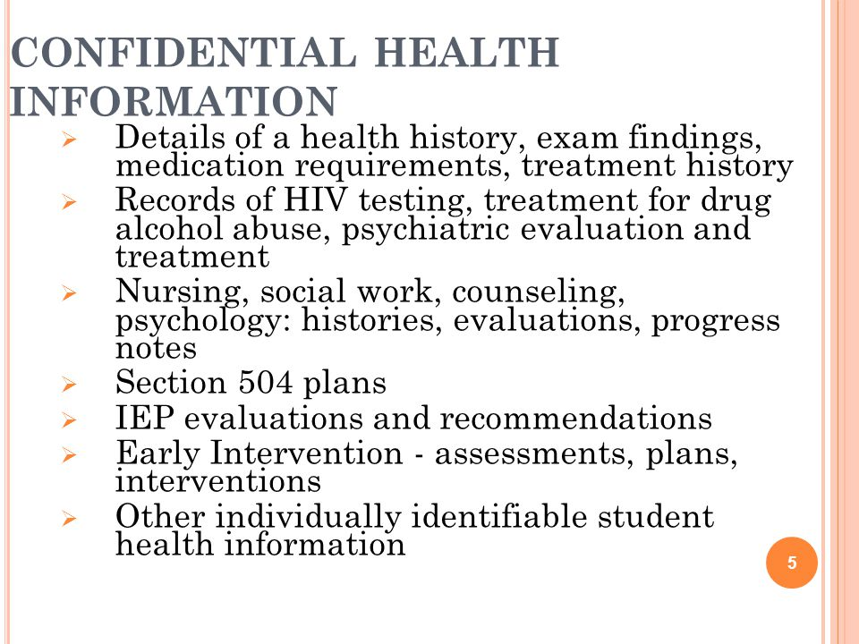CONFIDENTIAL HEALTH INFORMATION  Details of a health history, exam findings, medication requirements, treatment history  Records of HIV testing, treatment for drug alcohol abuse, psychiatric evaluation and treatment  Nursing, social work, counseling, psychology: histories, evaluations, progress notes  Section 504 plans  IEP evaluations and recommendations  Early Intervention - assessments, plans, interventions  Other individually identifiable student health information 5