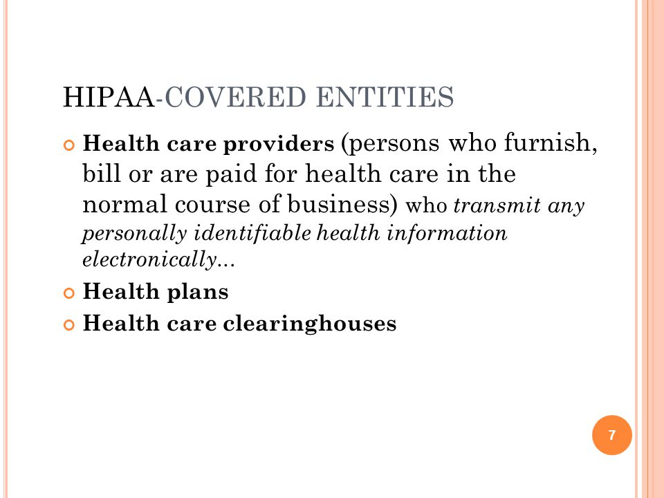 HIPAA-COVERED ENTITIES Health care providers (persons who furnish, bill or are paid for health care in the normal course of business) who transmit any personally identifiable health information electronically...