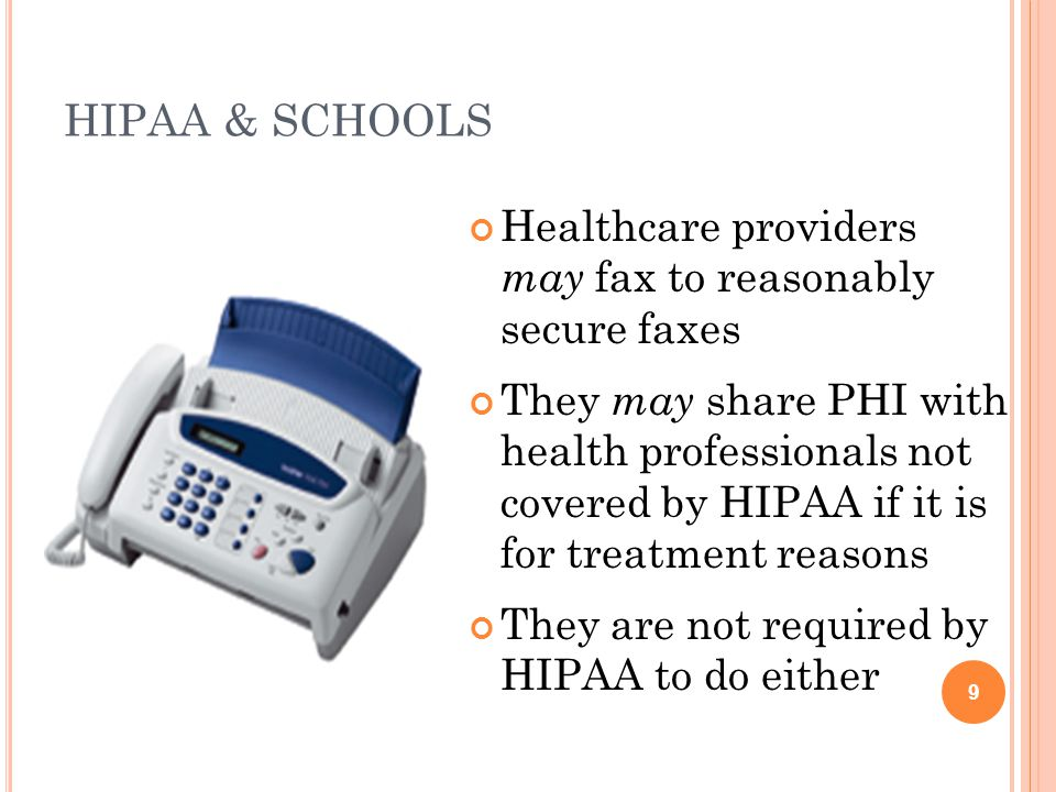 HIPAA & SCHOOLS Healthcare providers may fax to reasonably secure faxes They may share PHI with health professionals not covered by HIPAA if it is for treatment reasons They are not required by HIPAA to do either 9