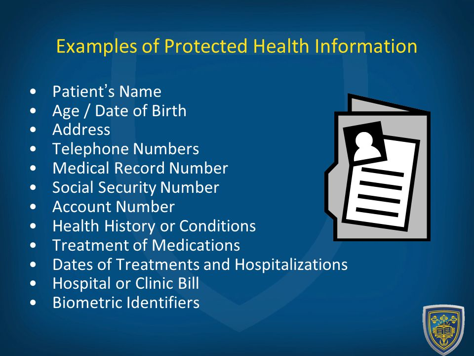 Examples of Protected Health Information Patient's Name Age / Date of Birth Address Telephone Numbers Medical Record Number Social Security Number Account Number Health History or Conditions Treatment of Medications Dates of Treatments and Hospitalizations Hospital or Clinic Bill Biometric Identifiers
