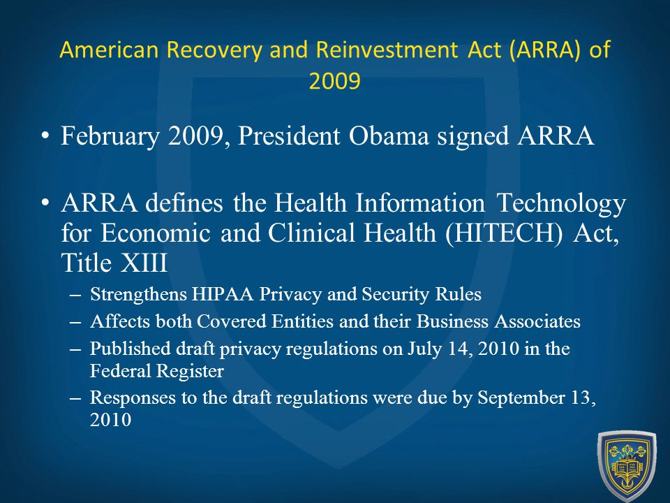 American Recovery and Reinvestment Act (ARRA) of 2009 February 2009, President Obama signed ARRA ARRA defines the Health Information Technology for Economic and Clinical Health (HITECH) Act, Title XIII – Strengthens HIPAA Privacy and Security Rules – Affects both Covered Entities and their Business Associates – Published draft privacy regulations on July 14, 2010 in the Federal Register – Responses to the draft regulations were due by September 13, 2010