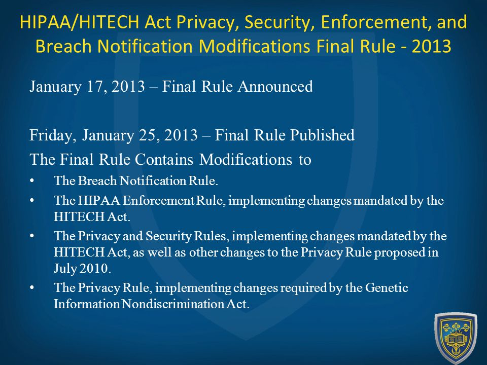 HIPAA/HITECH Act Privacy, Security, Enforcement, and Breach Notification Modifications Final Rule - 2013 January 17, 2013 – Final Rule Announced Friday, January 25, 2013 – Final Rule Published The Final Rule Contains Modifications to The Breach Notification Rule.