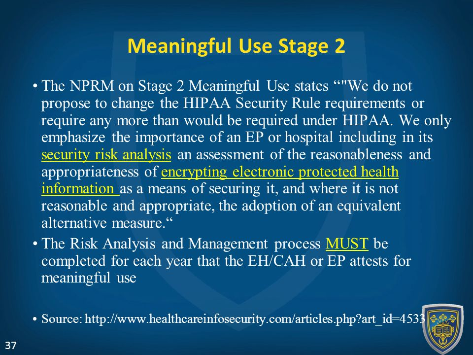 Meaningful Use Stage 2 The NPRM on Stage 2 Meaningful Use states We do not propose to change the HIPAA Security Rule requirements or require any more than would be required under HIPAA.