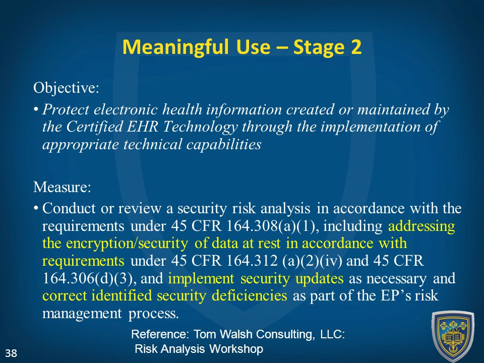 Meaningful Use – Stage 2 Objective: Protect electronic health information created or maintained by the Certified EHR Technology through the implementation of appropriate technical capabilities Measure: Conduct or review a security risk analysis in accordance with the requirements under 45 CFR 164.308(a)(1), including addressing the encryption/security of data at rest in accordance with requirements under 45 CFR 164.312 (a)(2)(iv) and 45 CFR 164.306(d)(3), and implement security updates as necessary and correct identified security deficiencies as part of the EP's risk management process.