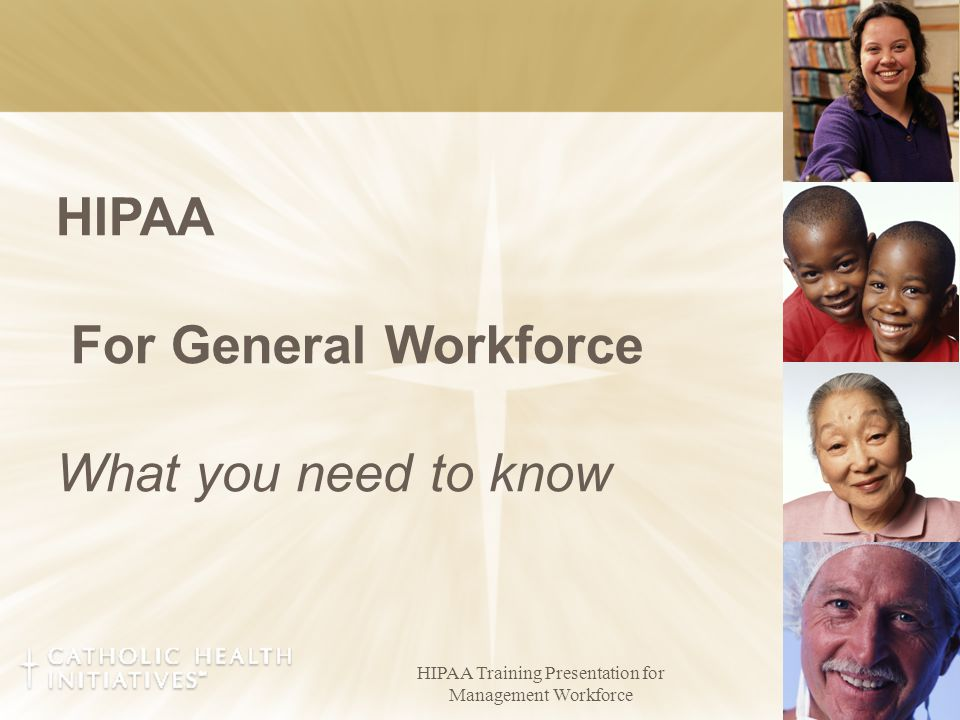 HIPAA Training Presentation for Management Workforce 1 HIPAA For General Workforce What you need to know