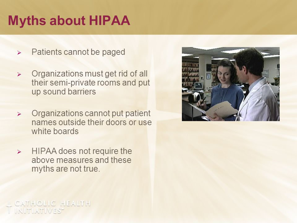 Myths about HIPAA  Patients cannot be paged  Organizations must get rid of all their semi-private rooms and put up sound barriers  Organizations cannot put patient names outside their doors or use white boards  HIPAA does not require the above measures and these myths are not true.
