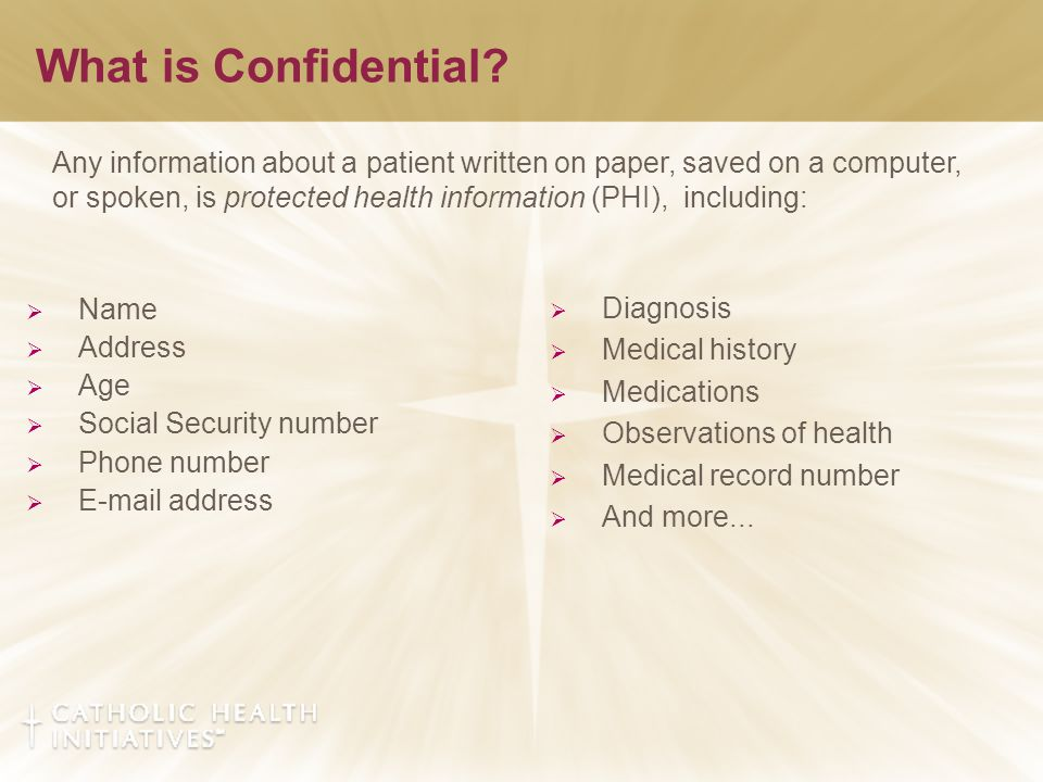 What is Confidential?  Name  Address  Age  Social Security number  Phone number  E-mail address  Diagnosis  Medical history  Medications  Ob