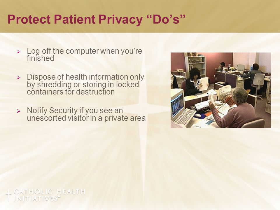 Protect Patient Privacy Do's  Log off the computer when you're finished  Dispose of health information only by shredding or storing in locked containers for destruction  Notify Security if you see an unescorted visitor in a private area