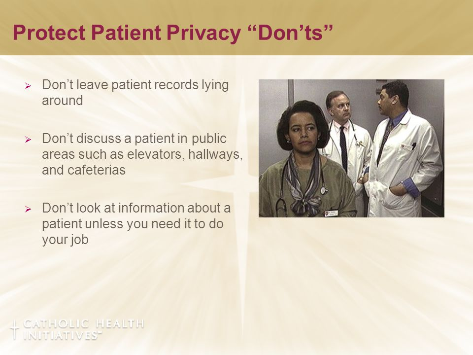Protect Patient Privacy Don'ts  Don't leave patient records lying around  Don't discuss a patient in public areas such as elevators, hallways, and cafeterias  Don't look at information about a patient unless you need it to do your job