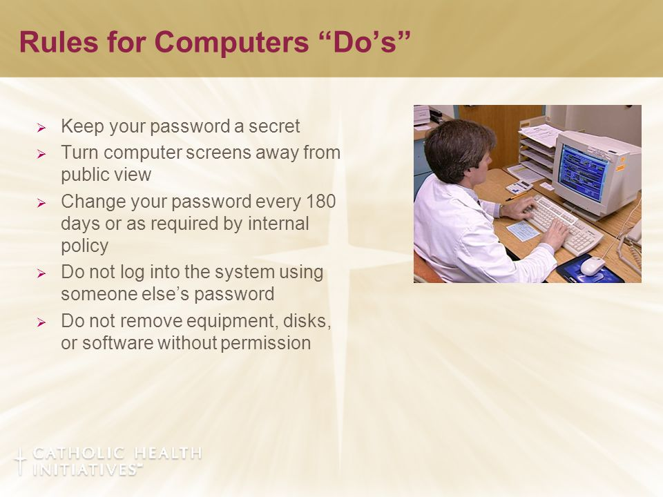 Rules for Computers Do's  Keep your password a secret  Turn computer screens away from public view  Change your password every 180 days or as required by internal policy  Do not log into the system using someone else's password  Do not remove equipment, disks, or software without permission