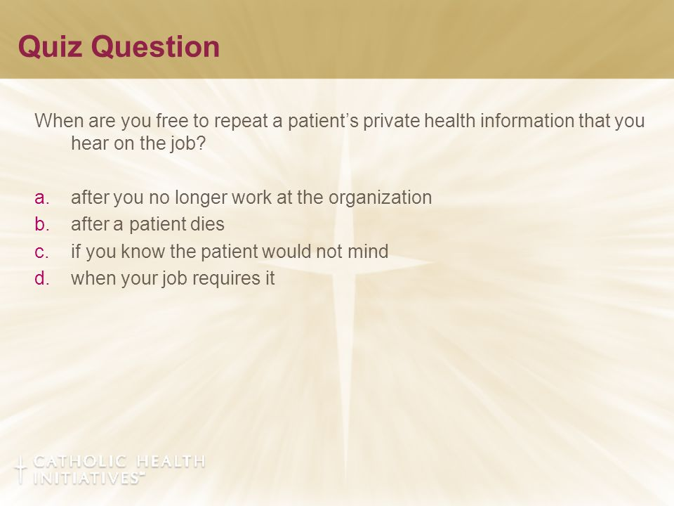 Quiz Question When are you free to repeat a patient's private health information that you hear on the job? a.after you no longer work at the organizat