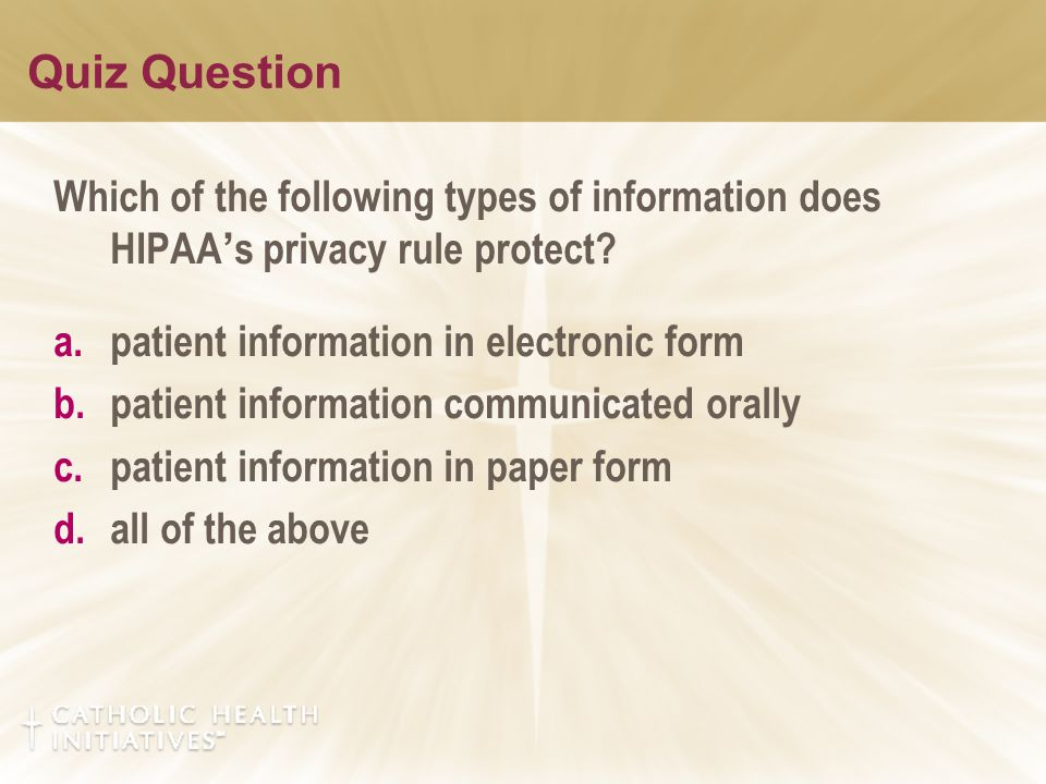 Quiz Question Which of the following types of information does HIPAA ' s privacy rule protect? a.patient information in electronic form b.patient info