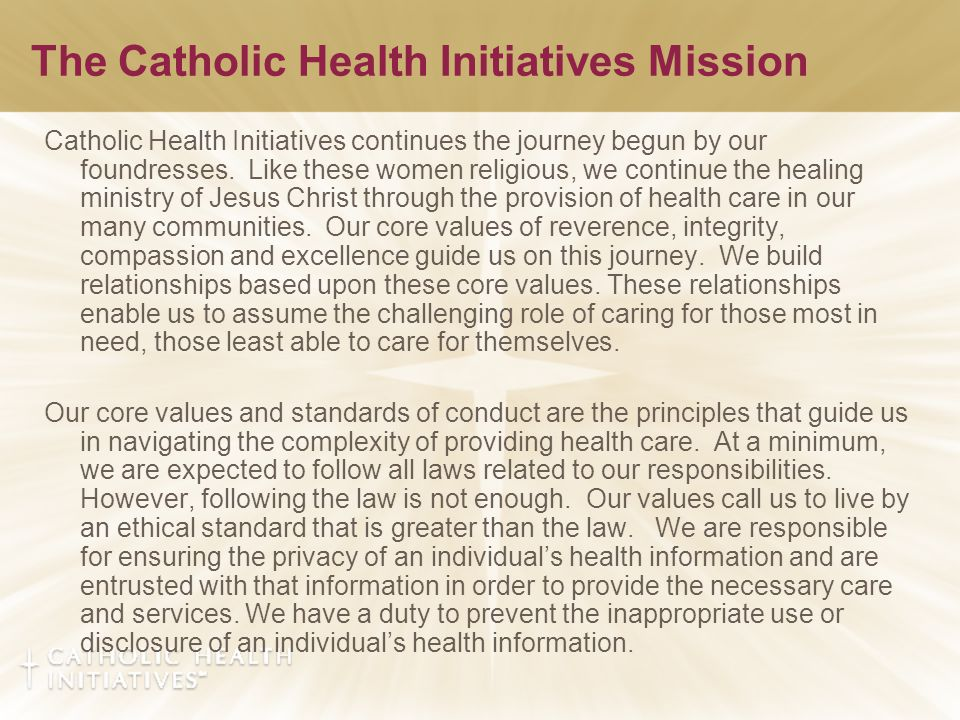 The Catholic Health Initiatives Mission Catholic Health Initiatives continues the journey begun by our foundresses.
