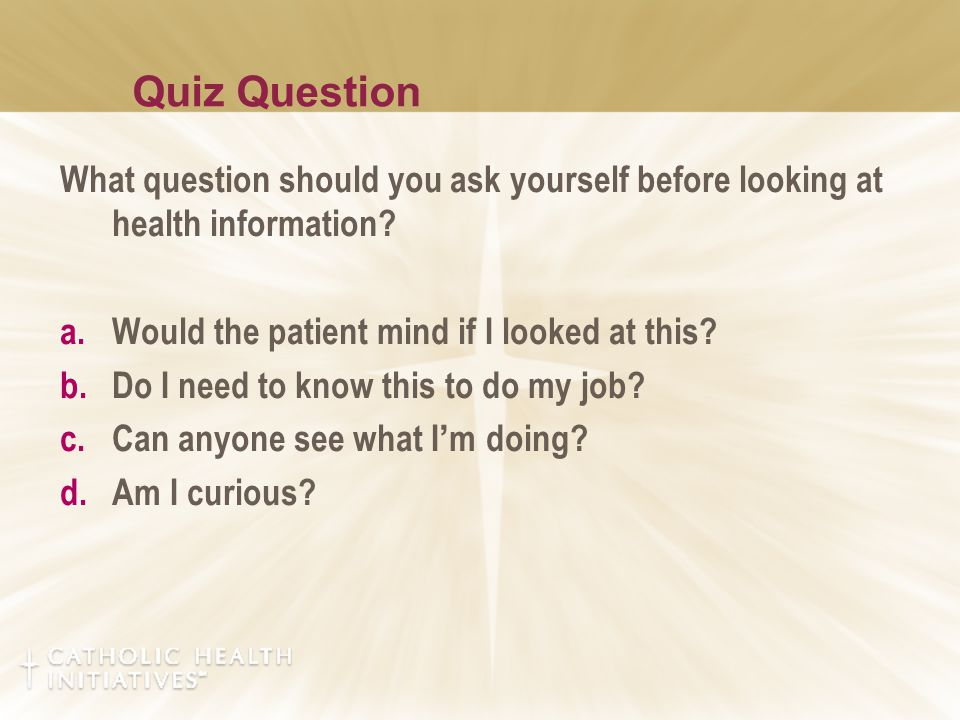 Quiz Question What question should you ask yourself before looking at health information? a.Would the patient mind if I looked at this? b.Do I need to