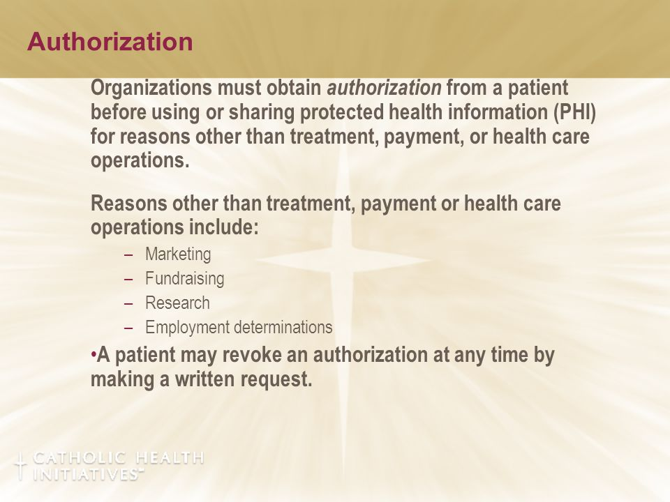 Organizations must obtain authorization from a patient before using or sharing protected health information (PHI) for reasons other than treatment, payment, or health care operations.