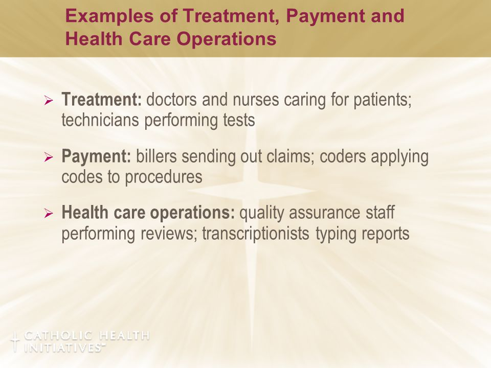 Examples of Treatment, Payment and Health Care Operations  Treatment: doctors and nurses caring for patients; technicians performing tests  Payment: billers sending out claims; coders applying codes to procedures  Health care operations: quality assurance staff performing reviews; transcriptionists typing reports