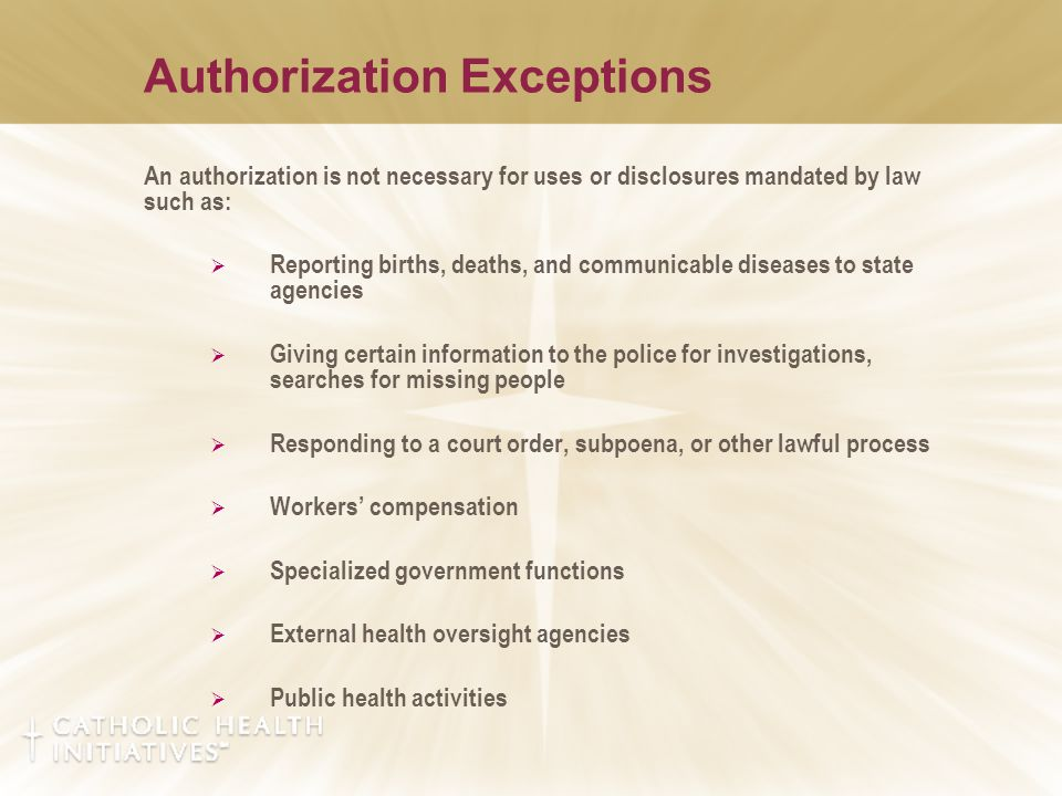 Authorization Exceptions An authorization is not necessary for uses or disclosures mandated by law such as:  Reporting births, deaths, and communicab