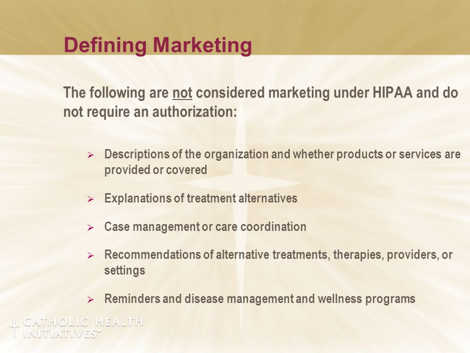 Defining Marketing The following are not considered marketing under HIPAA and do not require an authorization:  Descriptions of the organization and whether products or services are provided or covered  Explanations of treatment alternatives  Case management or care coordination  Recommendations of alternative treatments, therapies, providers, or settings  Reminders and disease management and wellness programs