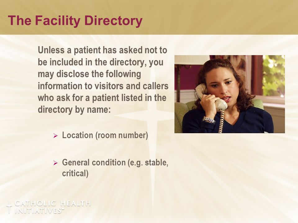 Unless a patient has asked not to be included in the directory, you may disclose the following information to visitors and callers who ask for a patie