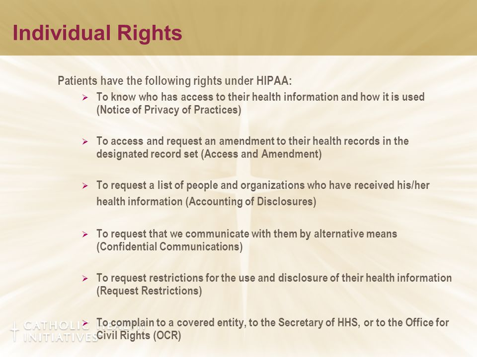 Patients have the following rights under HIPAA:  To know who has access to their health information and how it is used (Notice of Privacy of Practices)  To access and request an amendment to their health records in the designated record set (Access and Amendment)  To request a list of people and organizations who have received his/her health information (Accounting of Disclosures)  To request that we communicate with them by alternative means (Confidential Communications)  To request restrictions for the use and disclosure of their health information (Request Restrictions)  To complain to a covered entity, to the Secretary of HHS, or to the Office for Civil Rights (OCR)