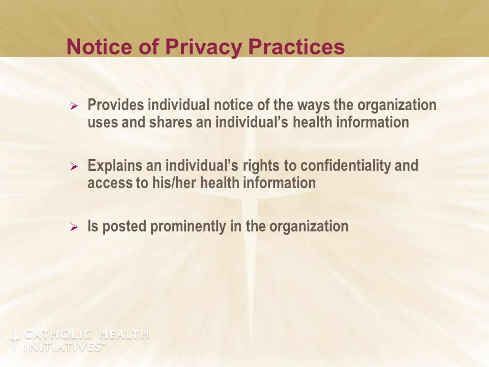 Notice of Privacy Practices  Provides individual notice of the ways the organization uses and shares an individual's health information  Explains an individual's rights to confidentiality and access to his/her health information  Is posted prominently in the organization