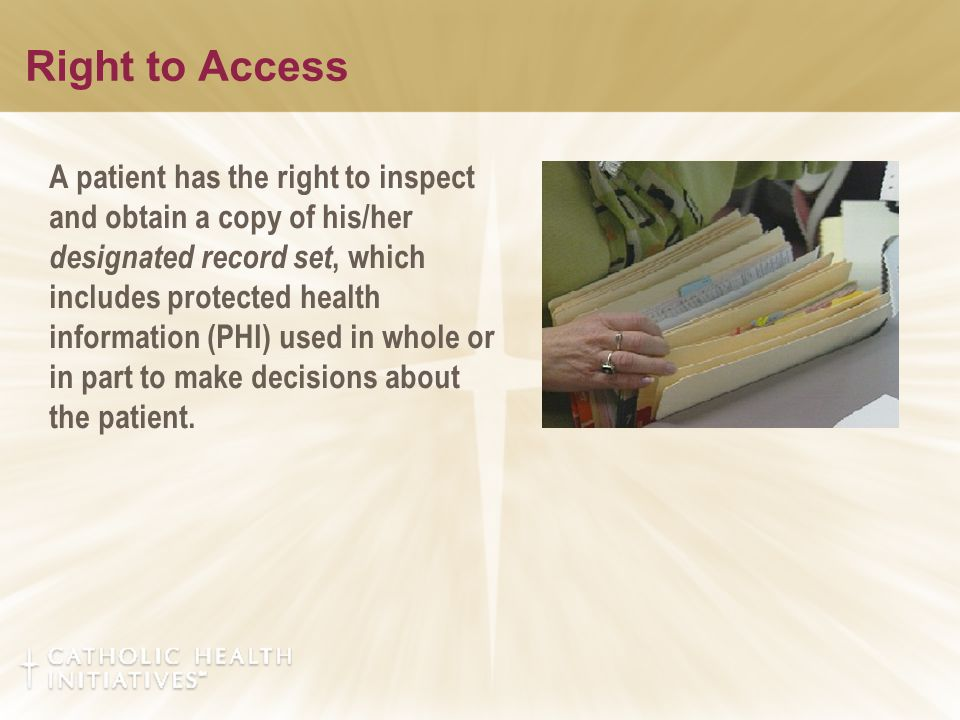 Right to Access A patient has the right to inspect and obtain a copy of his/her designated record set, which includes protected health information (PHI) used in whole or in part to make decisions about the patient.