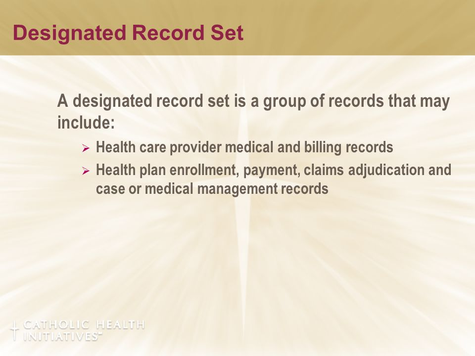 Designated Record Set A designated record set is a group of records that may include:  Health care provider medical and billing records  Health plan enrollment, payment, claims adjudication and case or medical management records