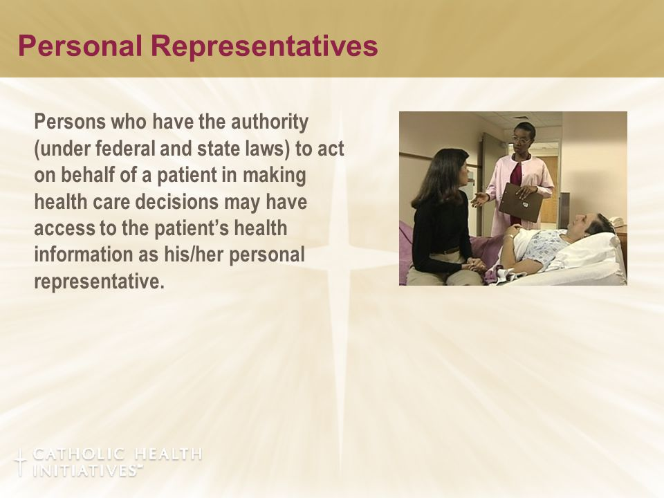 Personal Representatives Persons who have the authority (under federal and state laws) to act on behalf of a patient in making health care decisions may have access to the patient's health information as his/her personal representative.