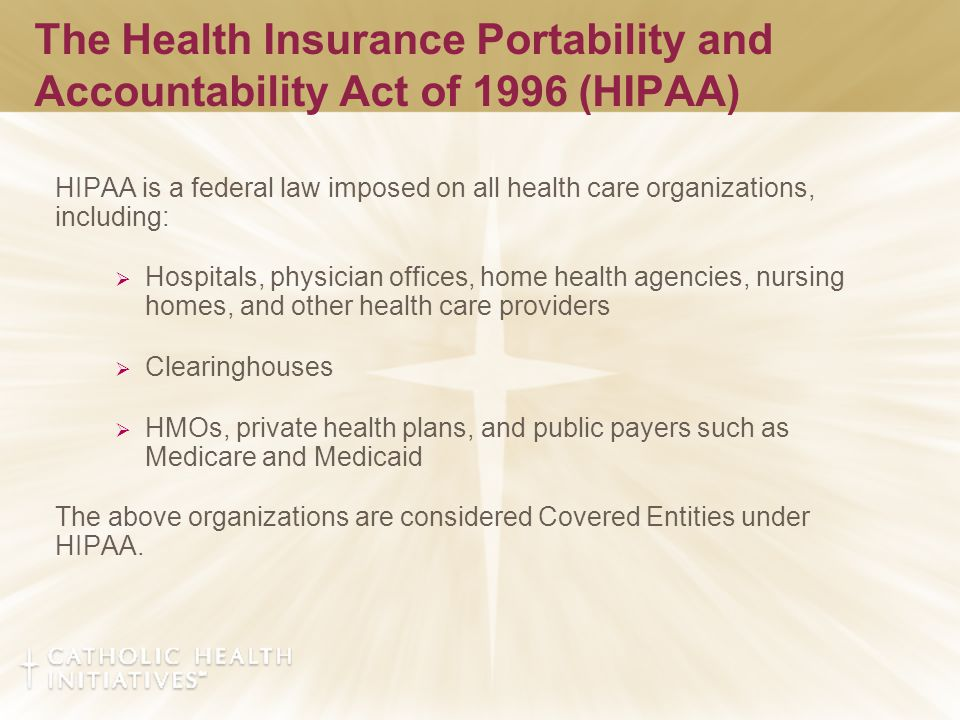 The Health Insurance Portability and Accountability Act of 1996 (HIPAA) HIPAA is a federal law imposed on all health care organizations, including:  Hospitals, physician offices, home health agencies, nursing homes, and other health care providers  Clearinghouses  HMOs, private health plans, and public payers such as Medicare and Medicaid The above organizations are considered Covered Entities under HIPAA.