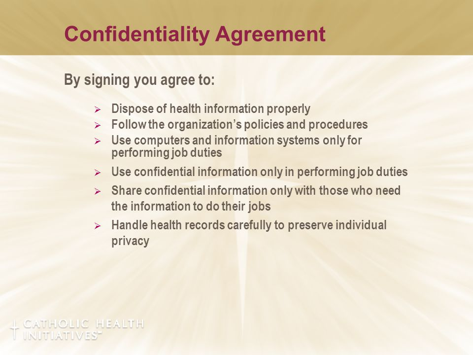 Confidentiality Agreement By signing you agree to:  Dispose of health information properly  Follow the organization's policies and procedures  Use computers and information systems only for performing job duties  Use confidential information only in performing job duties  Share confidential information only with those who need the information to do their jobs  Handle health records carefully to preserve individual privacy