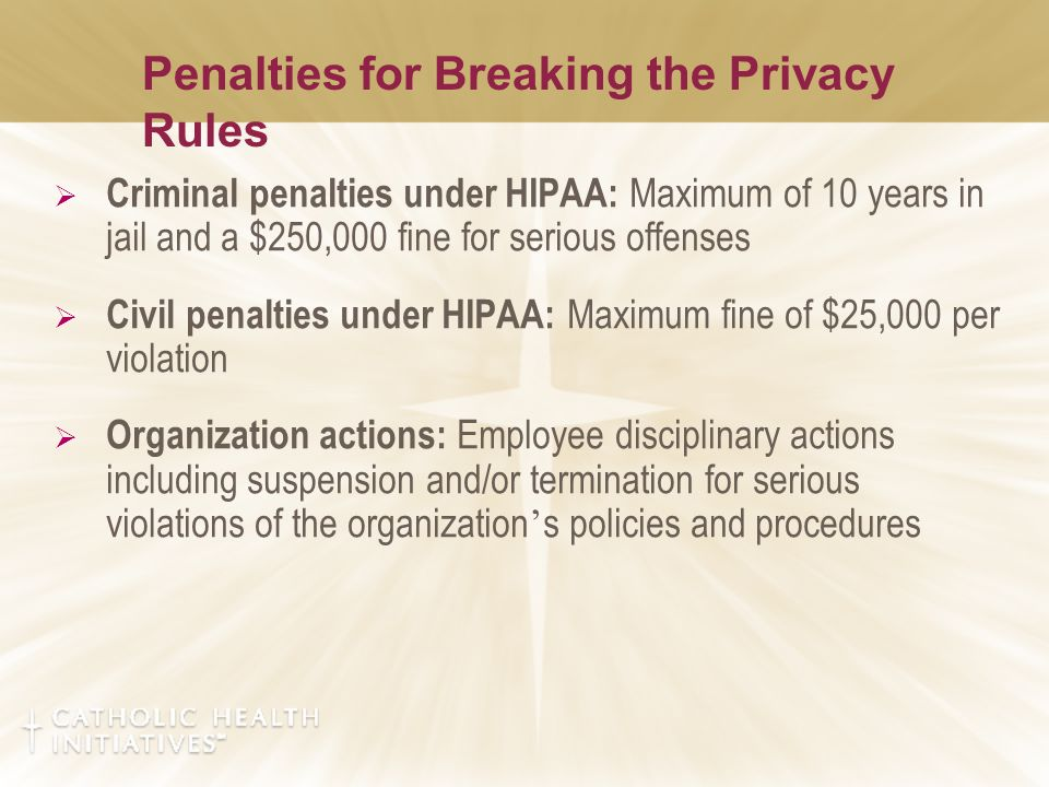 Penalties for Breaking the Privacy Rules  Criminal penalties under HIPAA: Maximum of 10 years in jail and a $250,000 fine for serious offenses  Civil penalties under HIPAA: Maximum fine of $25,000 per violation  Organization actions: Employee disciplinary actions including suspension and/or termination for serious violations of the organization ' s policies and procedures