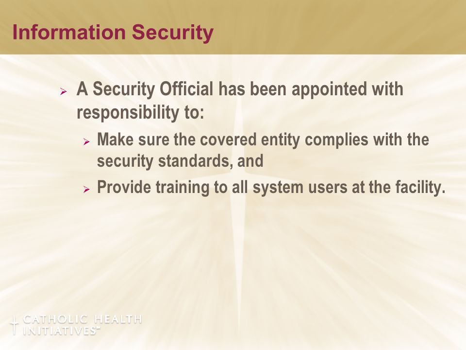 Information Security  A Security Official has been appointed with responsibility to:  Make sure the covered entity complies with the security standards, and  Provide training to all system users at the facility.