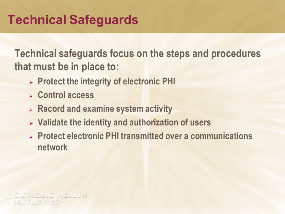 Technical Safeguards Technical safeguards focus on the steps and procedures that must be in place to:  Protect the integrity of electronic PHI  Cont