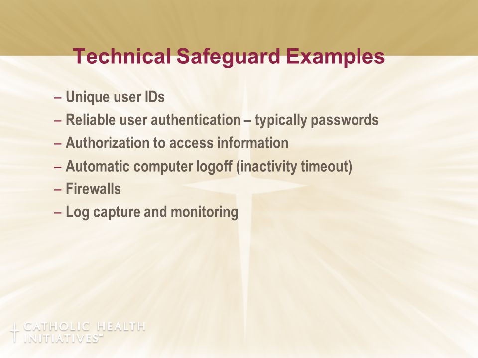 Technical Safeguard Examples – Unique user IDs – Reliable user authentication – typically passwords – Authorization to access information – Automatic computer logoff (inactivity timeout) – Firewalls – Log capture and monitoring
