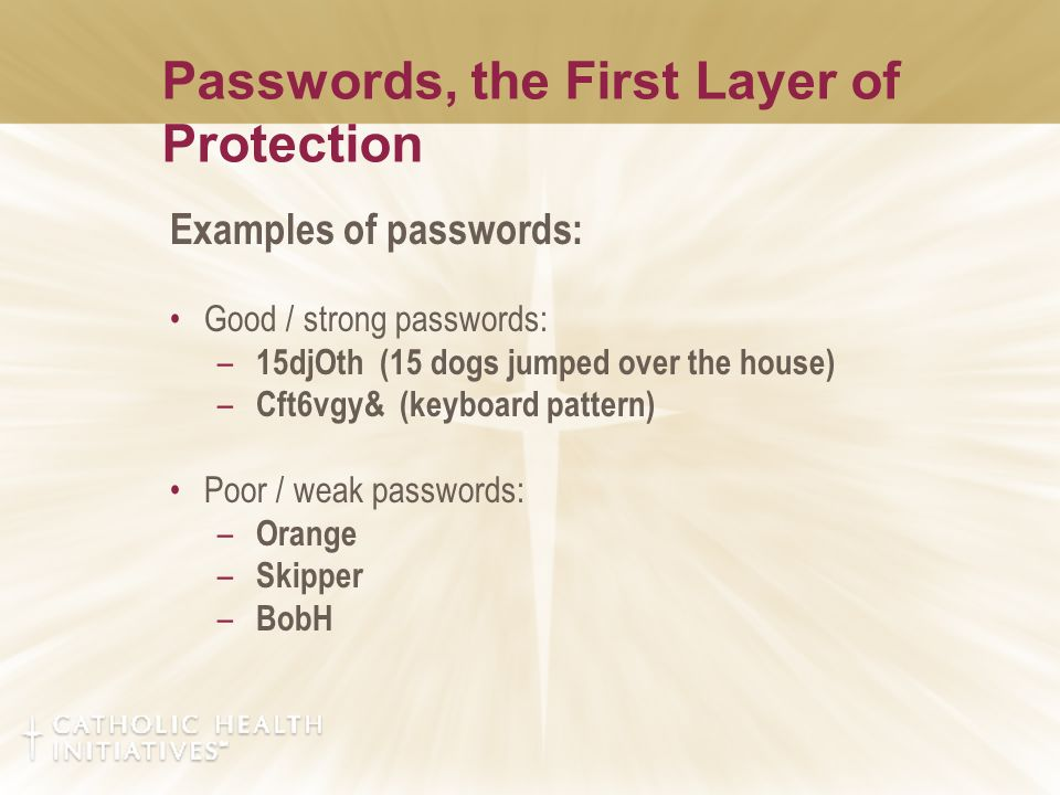 Passwords, the First Layer of Protection Examples of passwords: Good / strong passwords: – 15djOth (15 dogs jumped over the house) – Cft6vgy& (keyboard pattern) Poor / weak passwords: – Orange – Skipper – BobH