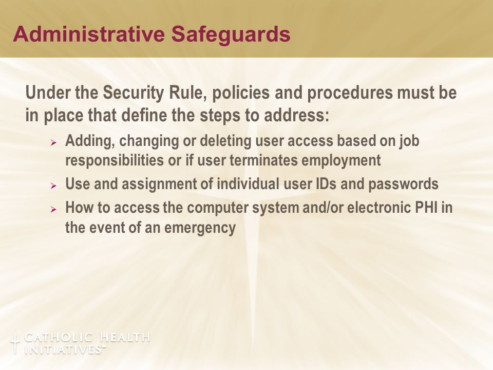 Administrative Safeguards Under the Security Rule, policies and procedures must be in place that define the steps to address:  Adding, changing or deleting user access based on job responsibilities or if user terminates employment  Use and assignment of individual user IDs and passwords  How to access the computer system and/or electronic PHI in the event of an emergency