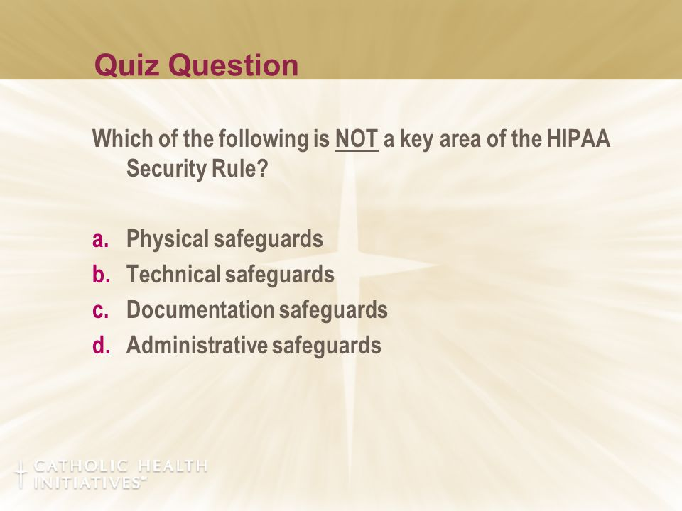 Quiz Question Which of the following is NOT a key area of the HIPAA Security Rule? a.Physical safeguards b.Technical safeguards c.Documentation safegu