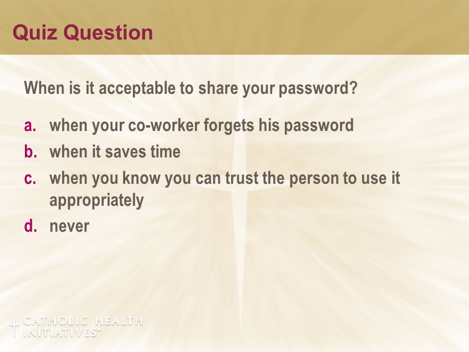 Quiz Question When is it acceptable to share your password? a.when your co-worker forgets his password b.when it saves time c.when you know you can tr
