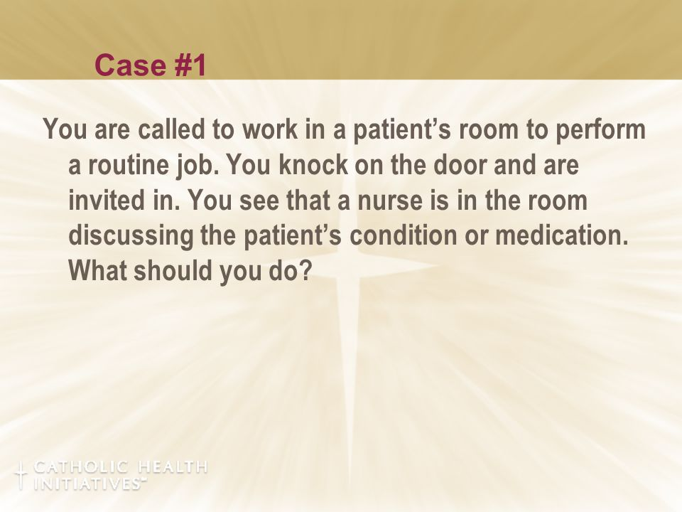 Case #1 You are called to work in a patient's room to perform a routine job.