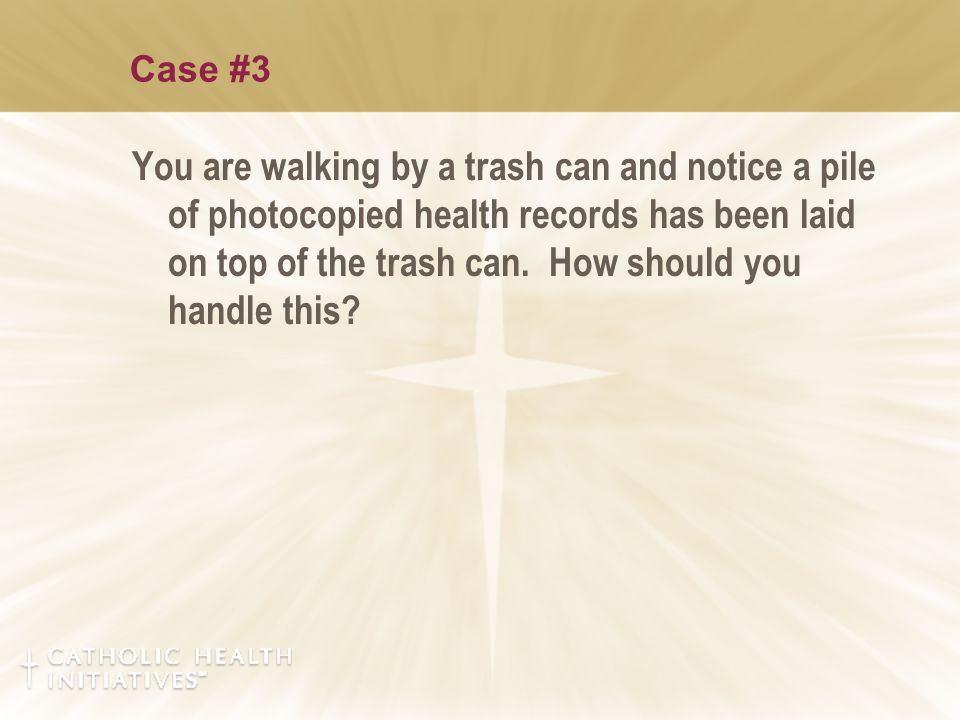 Case #3 You are walking by a trash can and notice a pile of photocopied health records has been laid on top of the trash can. How should you handle th